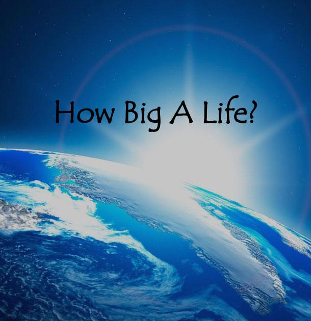 How BIG A Life?